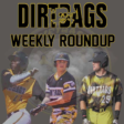 Dirtbags Weekly Roundup